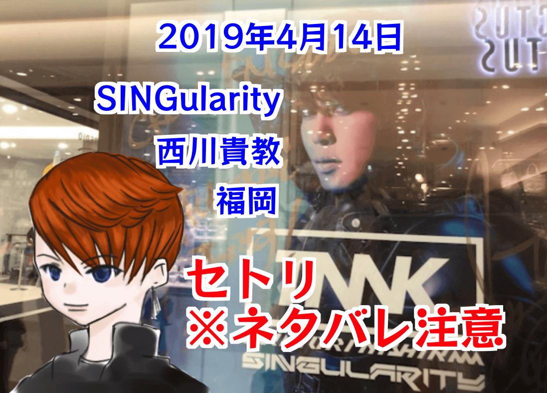 セトリ・ネタバレ注意!MCは?Takanori Nishikawa LIVE TOUR 001 [SINGularity] 2019年4月14日 西川貴教(Zepp Fukuoka) 福岡公演 Takanori Nishikawa